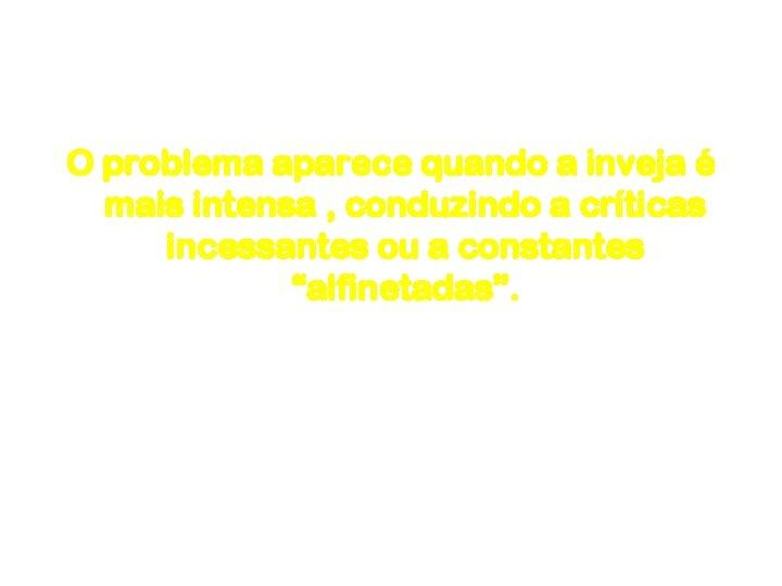Inveja O problema aparece quando a inveja é mais intensa , conduzindo a críticas