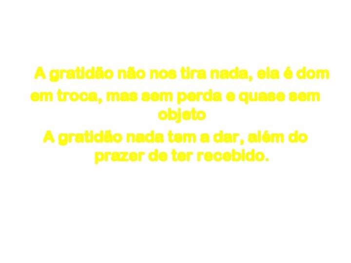 Gratidão A gratidão nos tira nada, ela é dom em troca, mas sem perda