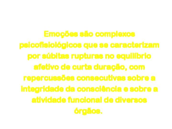 Emoção e Sentimento Emoções são complexos psicofisiológicos que se caracterizam por súbitas rupturas no