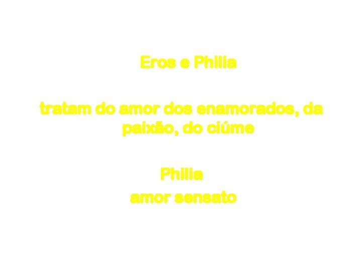 Amor Eros e Philia tratam do amor dos enamorados, da paixão, do ciúme Philia