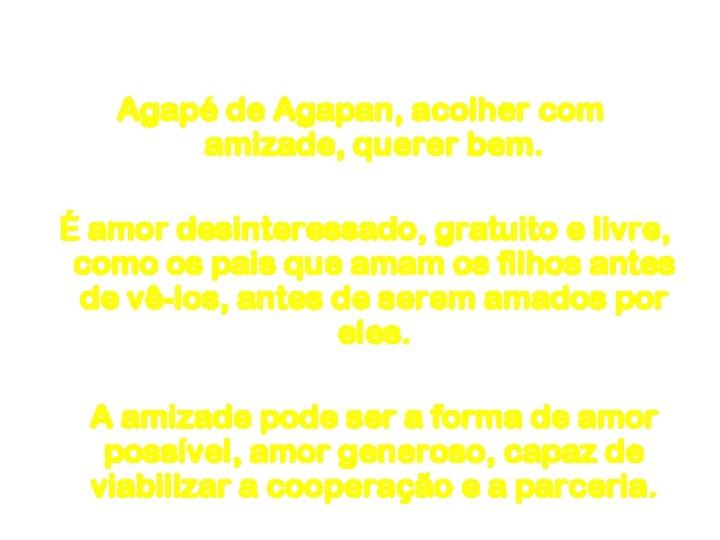 Amor Agapé de Agapan, acolher com amizade, querer bem. É amor desinteressado, gratuito e