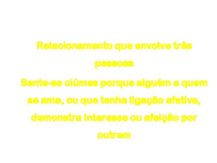 Ciúme Relacionamento que envolve três pessoas Sente-se ciúmes porque alguém a quem se ama,