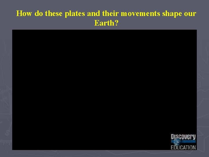 How do these plates and their movements shape our Earth?
