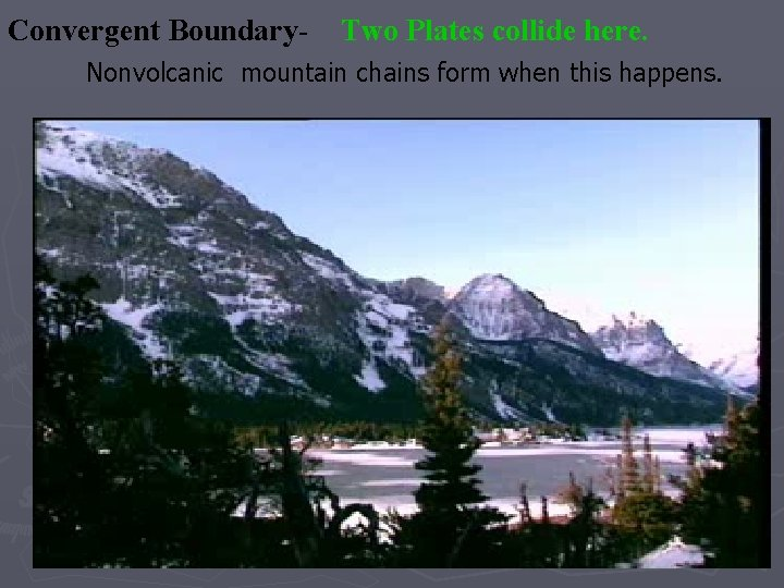 Convergent Boundary- Two Plates collide here. Nonvolcanic mountain chains form when this happens.