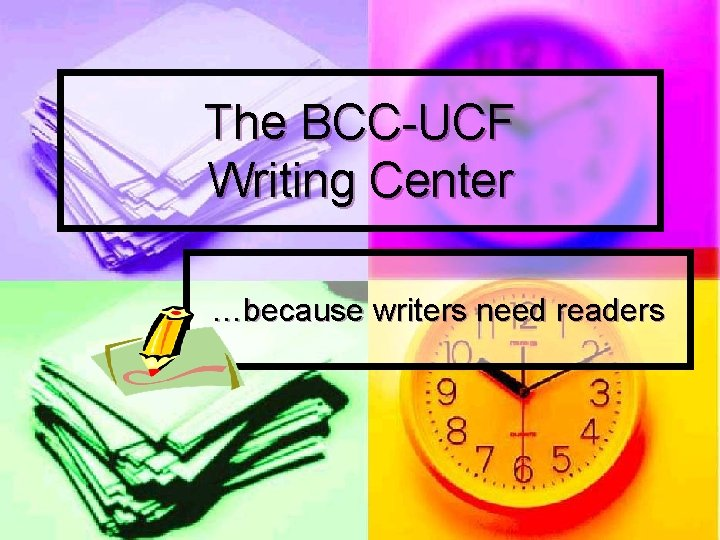 The BCC-UCF Writing Center …because writers need readers