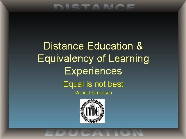Distance Education & Equivalency of Learning Experiences Equal is not best Michael Simonson