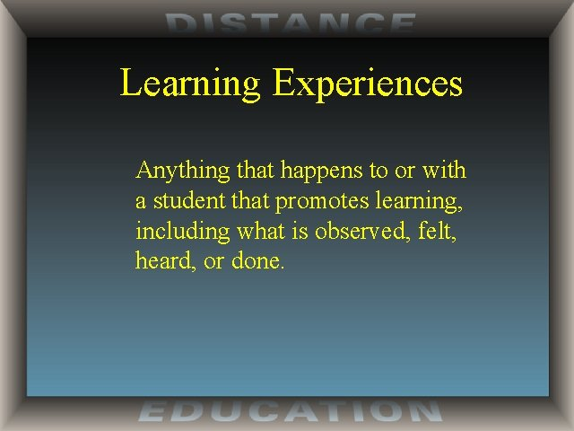 Learning Experiences Anything that happens to or with a student that promotes learning, including