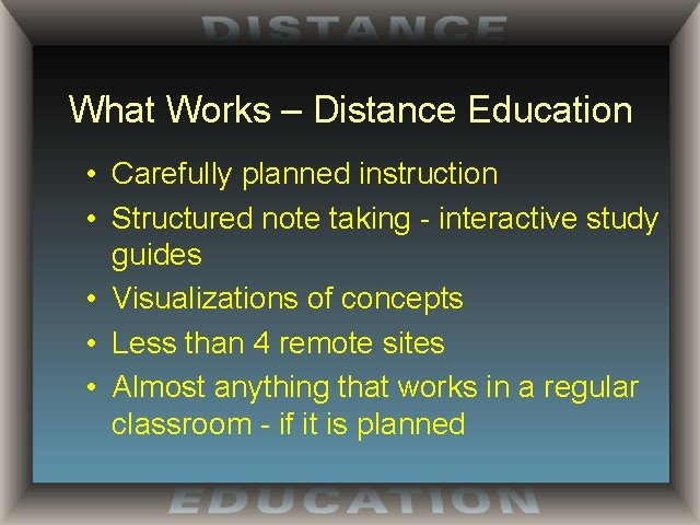 What Works – Distance Education • Carefully planned instruction • Structured note taking -