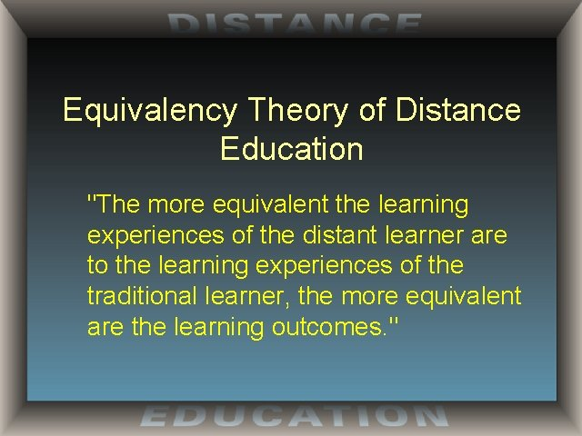"""Equivalency Theory of Distance Education """"The more equivalent the learning experiences of the distant"""