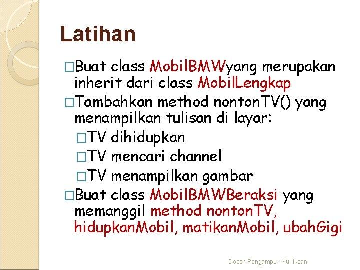 Latihan �Buat class Mobil. BMWyang merupakan inherit dari class Mobil. Lengkap �Tambahkan method nonton.