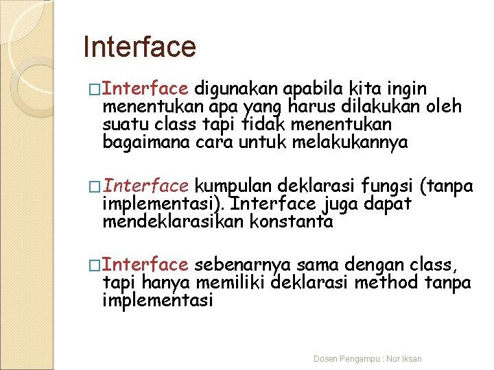 Interface �Interface digunakan apabila kita ingin menentukan apa yang harus dilakukan oleh suatu class