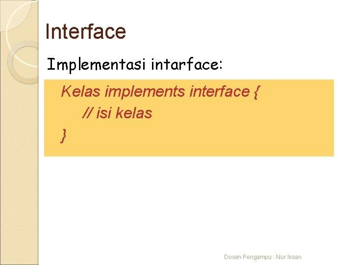 Interface Implementasi intarface: Kelas implements interface { // isi kelas } Dosen Pengampu :