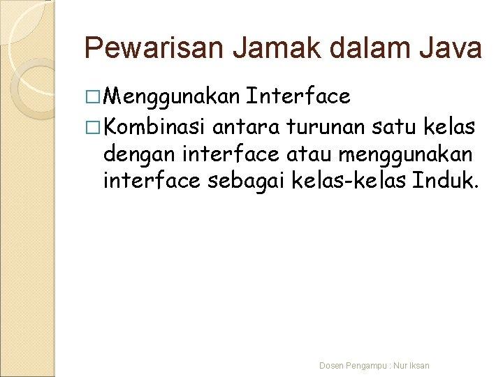 Pewarisan Jamak dalam Java � Menggunakan Interface � Kombinasi antara turunan satu kelas dengan
