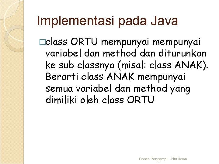 Implementasi pada Java �class ORTU mempunyai variabel dan method dan diturunkan ke sub classnya