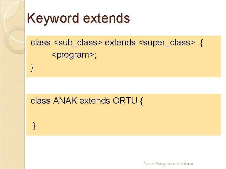 Keyword extends class <sub_class> extends <super_class> { <program>; } class ANAK extends ORTU {