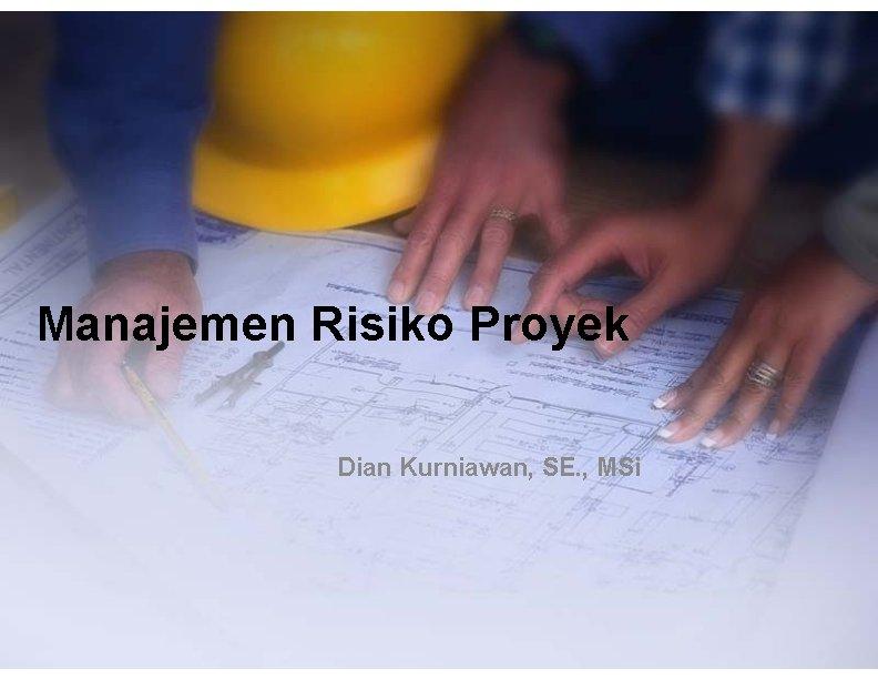 Manajemen Risiko Proyek Dian Kurniawan, SE. , MSi