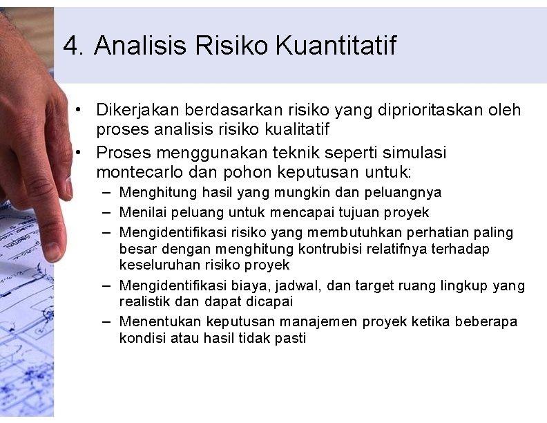 4. Analisis Risiko Kuantitatif • Dikerjakan berdasarkan risiko yang diprioritaskan oleh proses analisis risiko