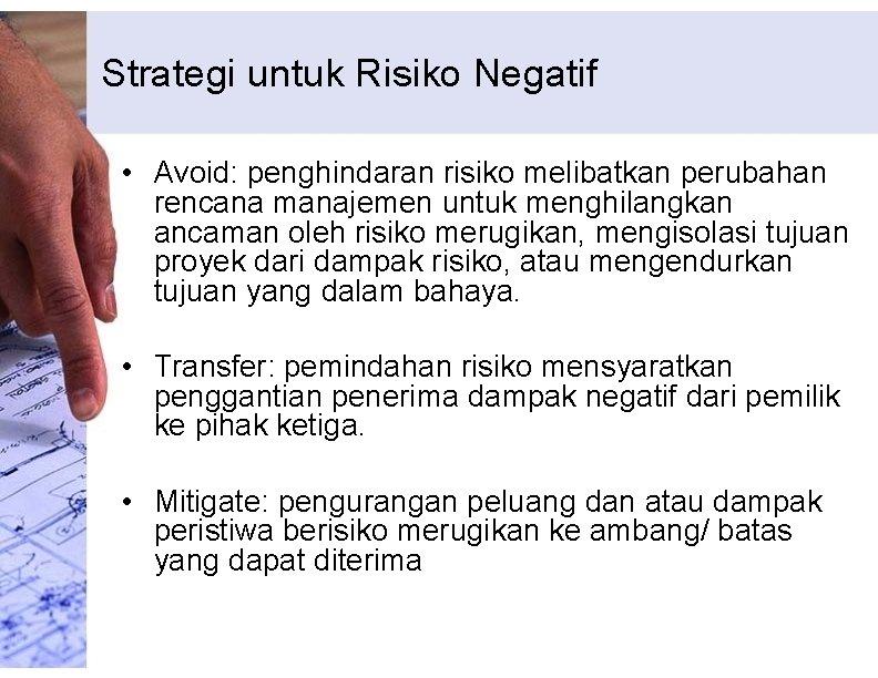 Strategi untuk Risiko Negatif • Avoid: penghindaran risiko melibatkan perubahan rencana manajemen untuk menghilangkan