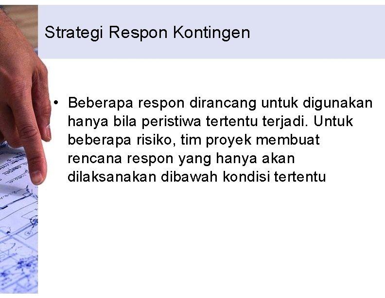 Strategi Respon Kontingen • Beberapa respon dirancang untuk digunakan hanya bila peristiwa tertentu terjadi.