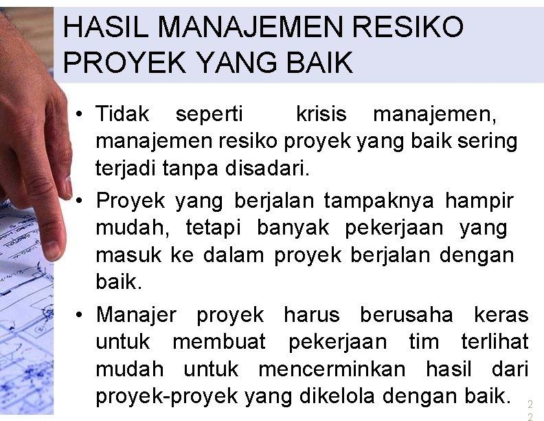 HASIL MANAJEMEN RESIKO PROYEK YANG BAIK • Tidak seperti krisis manajemen, manajemen resiko proyek