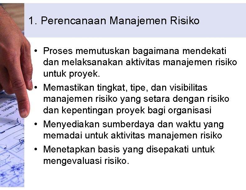 1. Perencanaan Manajemen Risiko • Proses memutuskan bagaimana mendekati dan melaksanakan aktivitas manajemen risiko