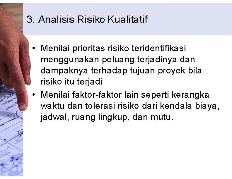 3. Analisis Risiko Kualitatif • Menilai prioritas risiko teridentifikasi menggunakan peluang terjadinya dan dampaknya