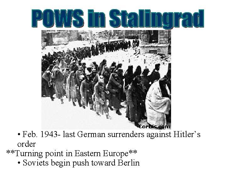 • Feb. 1943 - last German surrenders against Hitler's order **Turning point in