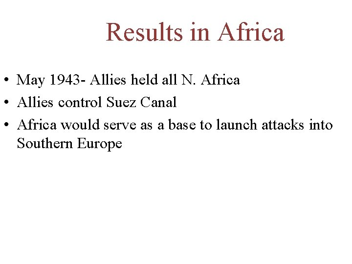 Results in Africa • May 1943 - Allies held all N. Africa • Allies