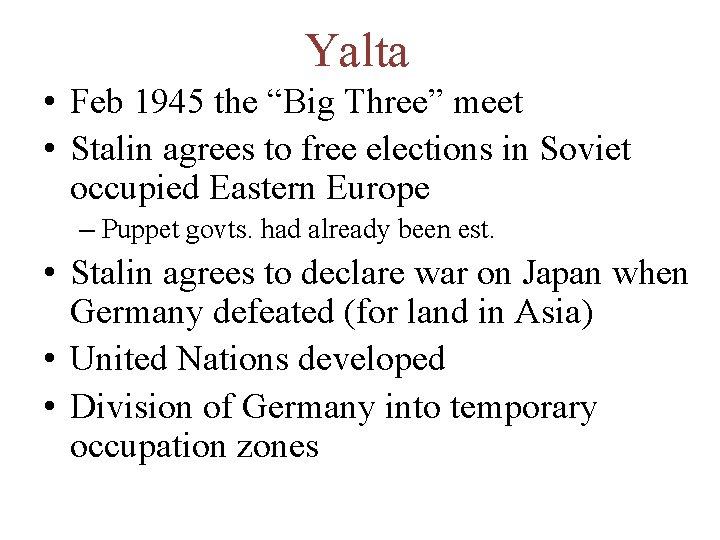 "Yalta • Feb 1945 the ""Big Three"" meet • Stalin agrees to free elections"