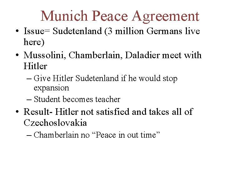 Munich Peace Agreement • Issue= Sudetenland (3 million Germans live here) • Mussolini, Chamberlain,