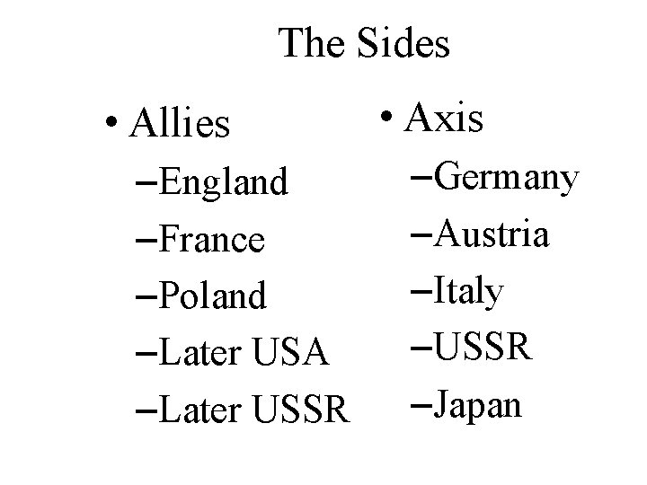 The Sides • Allies –England –France –Poland –Later USA –Later USSR • Axis –Germany
