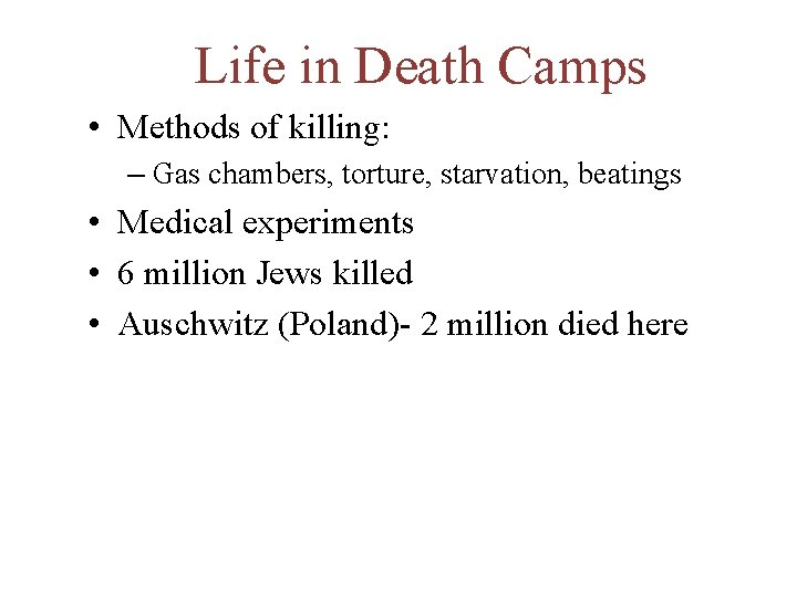 Life in Death Camps • Methods of killing: – Gas chambers, torture, starvation, beatings