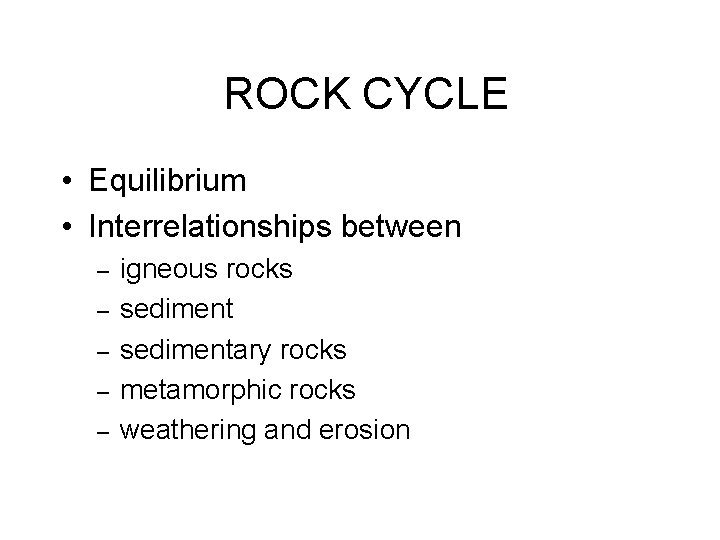 ROCK CYCLE • Equilibrium • Interrelationships between – – – igneous rocks sedimentary rocks