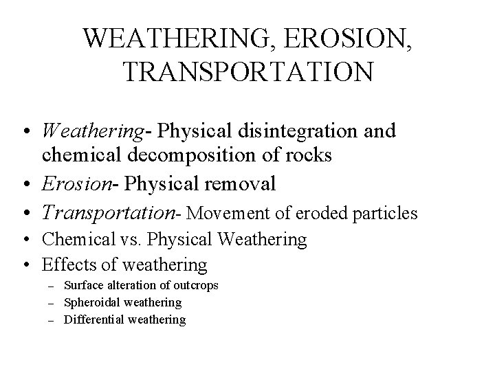 WEATHERING, EROSION, TRANSPORTATION • Weathering- Physical disintegration and chemical decomposition of rocks • Erosion-