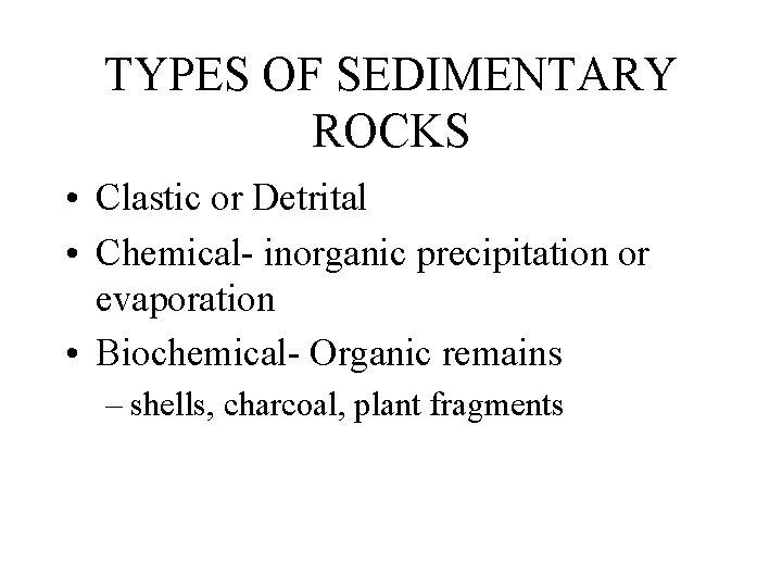 TYPES OF SEDIMENTARY ROCKS • Clastic or Detrital • Chemical- inorganic precipitation or evaporation