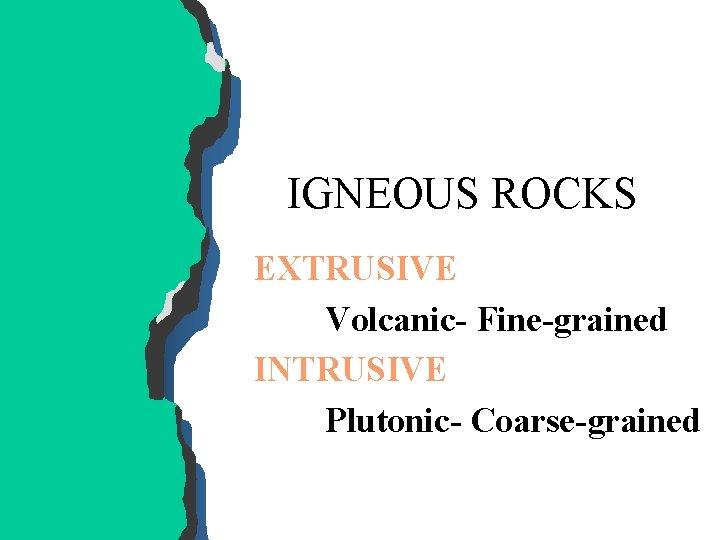 IGNEOUS ROCKS EXTRUSIVE Volcanic- Fine-grained INTRUSIVE Plutonic- Coarse-grained