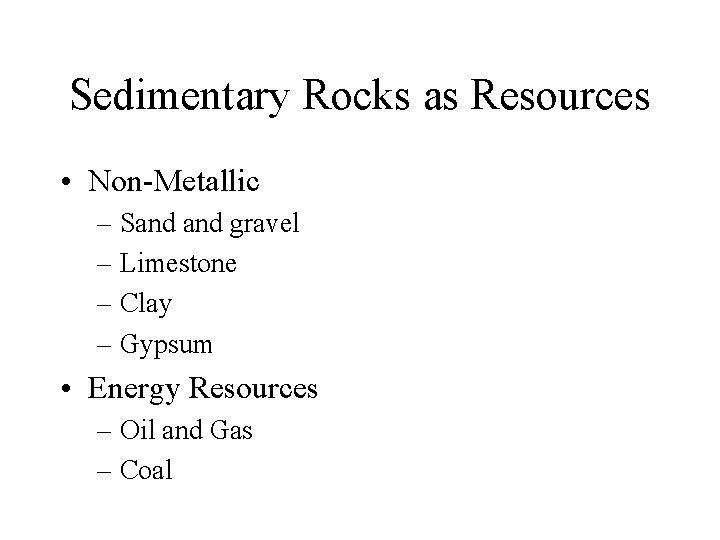Sedimentary Rocks as Resources • Non-Metallic – Sand gravel – Limestone – Clay –