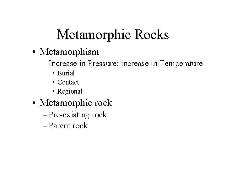 Metamorphic Rocks • Metamorphism – Increase in Pressure; increase in Temperature • Burial •