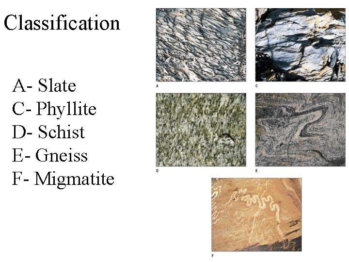 Classification A- Slate C- Phyllite D- Schist E- Gneiss F- Migmatite