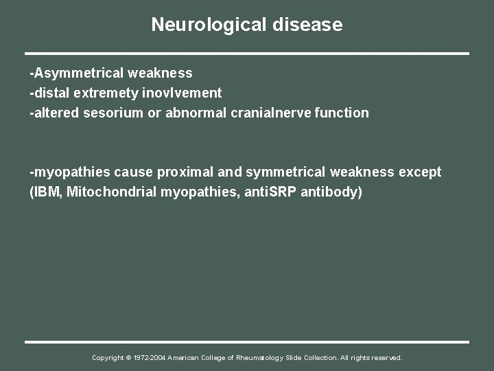 Neurological disease -Asymmetrical weakness -distal extremety inovlvement -altered sesorium or abnormal cranialnerve function -myopathies