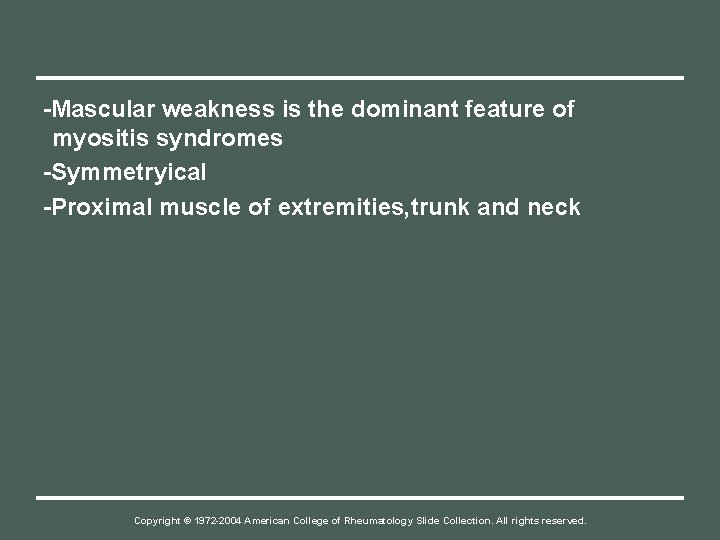 -Mascular weakness is the dominant feature of myositis syndromes -Symmetryical -Proximal muscle of extremities,