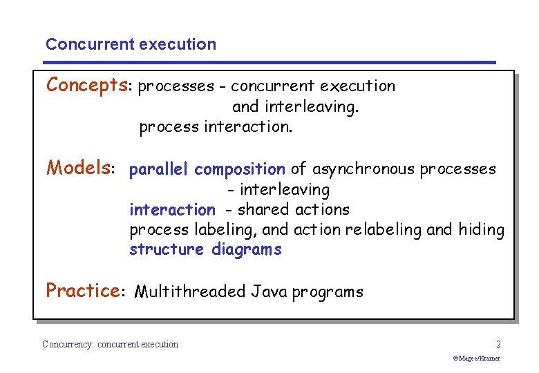 Concurrent execution Concepts: processes - concurrent execution and interleaving. process interaction. Models: parallel composition