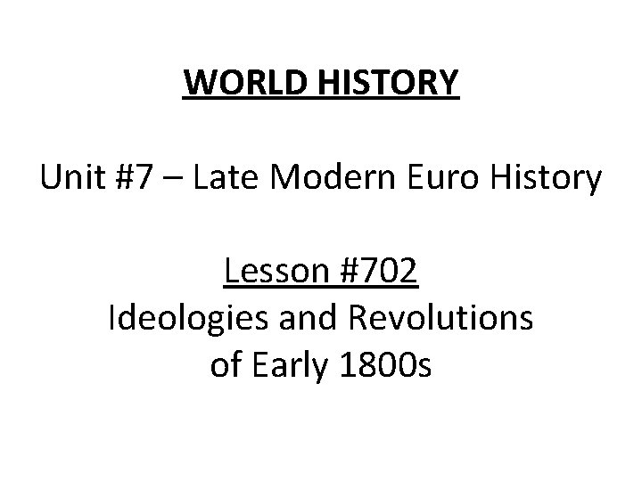 WORLD HISTORY Unit #7 – Late Modern Euro History Lesson #702 Ideologies and Revolutions