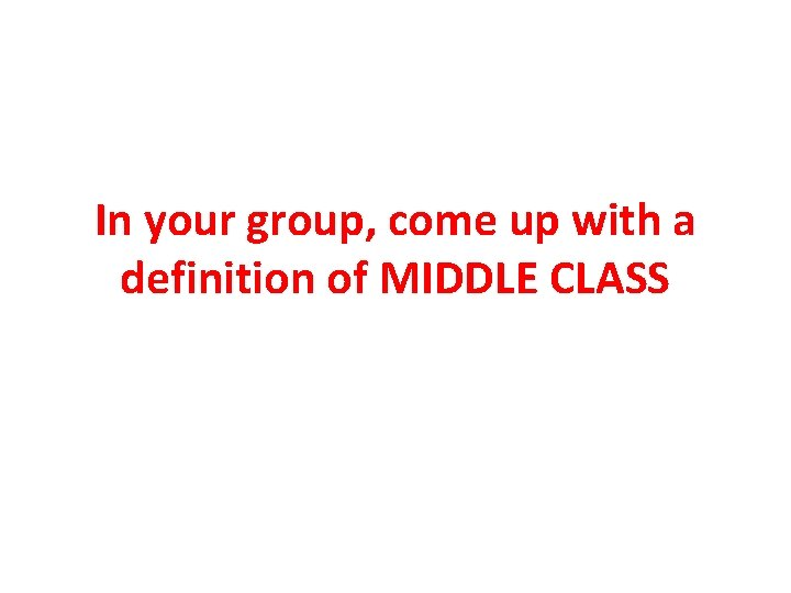 In your group, come up with a definition of MIDDLE CLASS