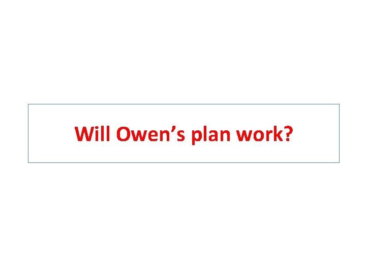 Will Owen's plan work?