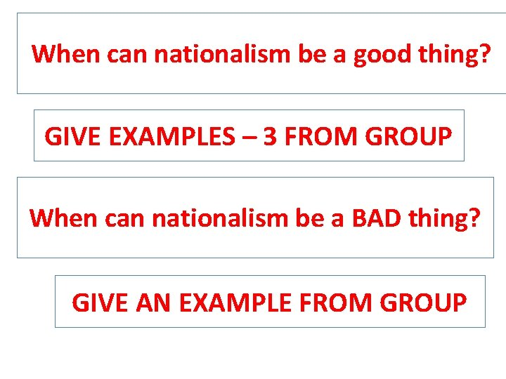 When can nationalism be a good thing? GIVE EXAMPLES – 3 FROM GROUP When