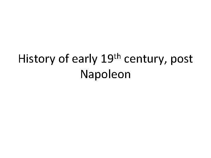 History of early 19 th century, post Napoleon