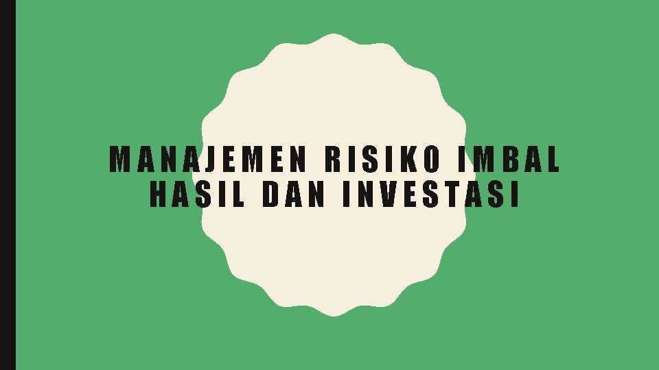 MANAJEMEN RISIKO IMBAL HASIL DAN INVESTASI