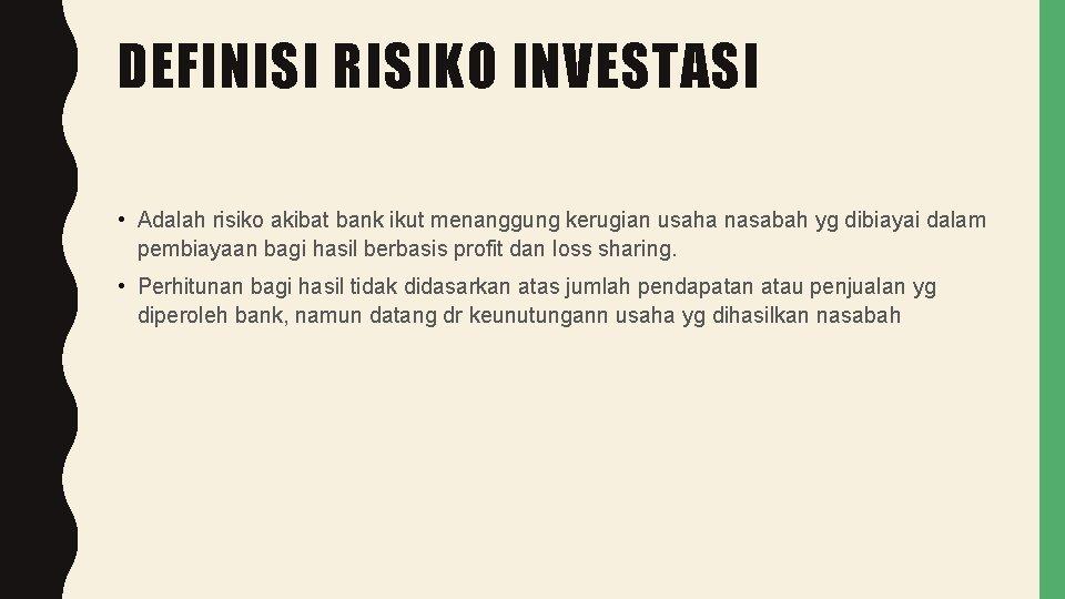 DEFINISI RISIKO INVESTASI • Adalah risiko akibat bank ikut menanggung kerugian usaha nasabah yg