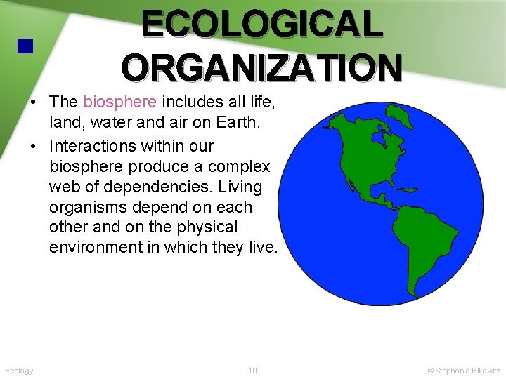ECOLOGICAL ORGANIZATION • The biosphere includes all life, land, water and air on Earth.